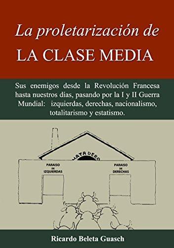 La proletarización de La Clase Media: Sus enemigos desde la Revolución Francesa hasta nuestros días, pasando por la I y II Guerra Mundial: izquierdas, ... totalitarismo y estatismo  by  Ricardo Beleta Guasch