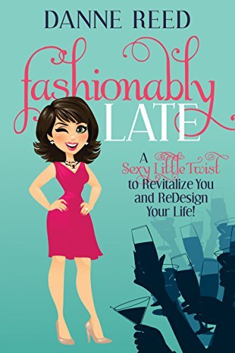 Fashionably Late: A Sexy Little Twist to Revitalize You and ReDesign Your Life! Danne Reed