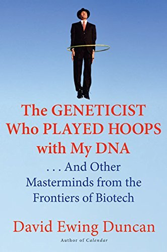 The Geneticist Who Played Hoops with My DNA: . . . And Other Masterminds from the Frontiers of Biotech  by  David Ewing Duncan