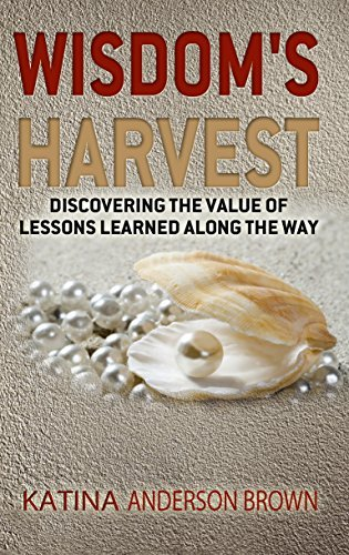 Wisdoms Harvest: Discovering the Value of Lessons Learned Along the Way Katina Anderson-Brown