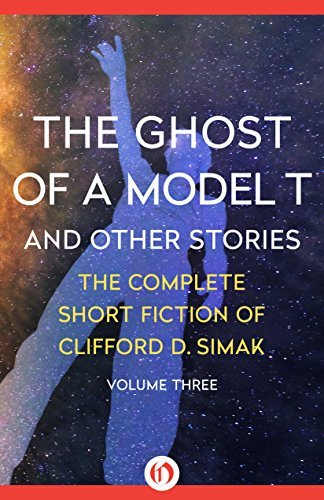 The Ghost of a Model T: And Other Stories (The Complete Short Fiction of Clifford D. Simak Book 3) Clifford D. Simak