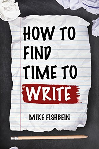 How to Find Time to Write: Overcome Writers Block, Start Writing and Write Faster!  by  Mike Fishbein