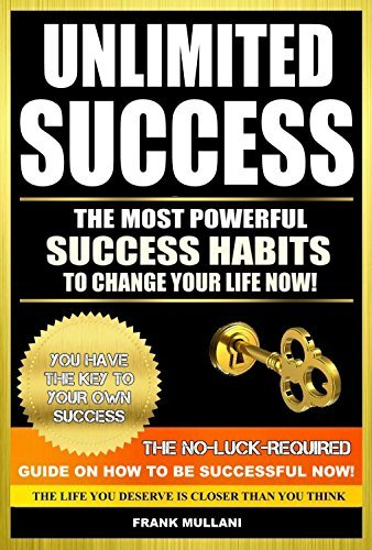 UNLIMITED SUCCESS - The Most Powerful Success Habits to Change Your Life Now: You Have the Key to Your Own Success - The No-Luck-Required Guide on How ... Now (motivational books series Book 3) Frank Mullani