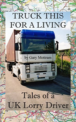 Truck This For A Living: Tales of a UK Lorry Driver Gary Mottram