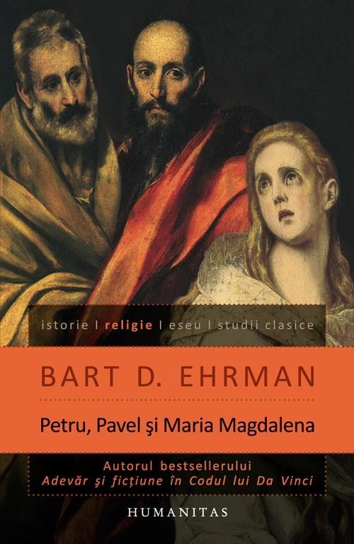 Petru, Pavel şi Maria Magdalena: ucenicii lui Isus între istorie şi legendă  by  Bart D. Ehrman