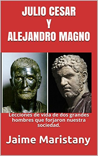 JULIO CESAR Y ALEJANDRO MAGNO: BREVE HISTORIA DE DOS GUERREROS QUE CAMBIARON LA HISTORIA: Lecciones de vida de dos grandes hombres que forjaron nuestra sociedad. Jaime Maristany