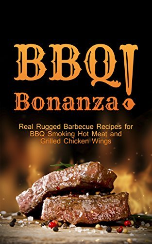 BBQ Bonanza! The Cookbook of Real Rugged Barbecue Recipes for BBQ Smoking Hot Meat and Grilled Chicken Wings Max Grill