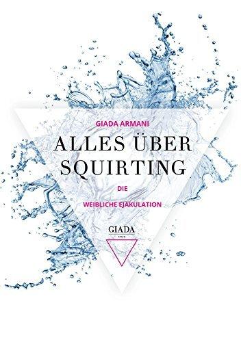 Alles über Squirting: Die weibliche Ejakulation  by  Giada Armani