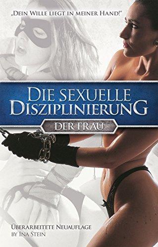Sexuelle Disziplinierung der Frau: Dein Wille liegt in meiner Hand!  by  Ina Stein