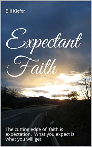 Expectant Faith: The cutting edge of faith is expectation. What you expect is what you will get! Bill KIefer