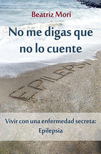 No me digas que no lo cuente: Vivir con una enfermedad secreta: epilepsia  by  Beatriz Mori