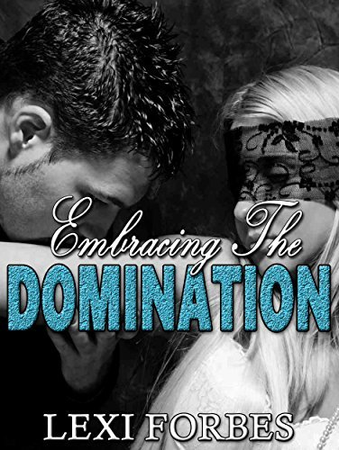 Embracing The Domination: Domination and submission romance (Billionaire Bad Boy Romance Book 2) Lexi Forbes