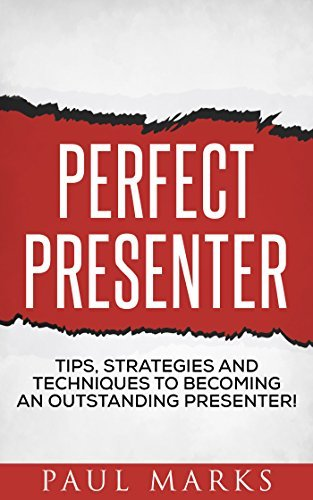 Perfect Presenter: The fundamental strategies and techniques of highly effective presenters  by  Paul Marks