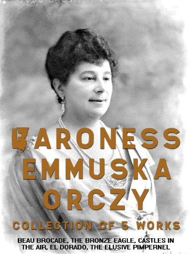 Baroness Emmuska Orczy: Collection of 5 Works: Beau Brocade, The Bronze Eagle, Castles in the Air, El Dorado, The Elusive Pimpernel  by  Emmuska Orczy