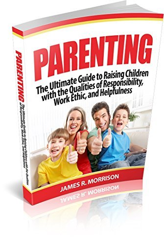Parenting: The Ultimate Guide to Raising Children with the Qualities of Responsibility, Work Ethic, and Helpfulness James R. Morrison
