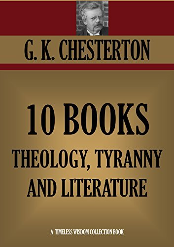 G.K.CHESTERTON 10 BOOKS ON THEOLOGY, TYRANNY AND LITERATURE. Heretics, Orthodoxy, Whats Wrong with the World, Eugenics and Other Evils, The Everlasting ... (Timeless Wisdom Collection Book 1132)  by  G.K. Chesterton