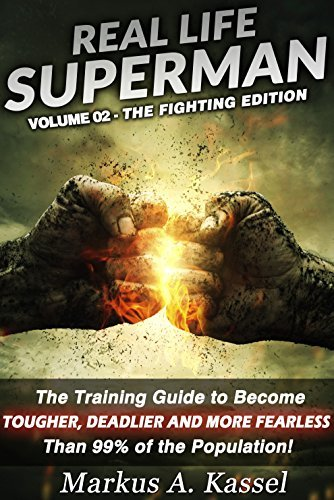 Real Life Superman: the Training Guide to Become Tougher, Deadlier and More Fearless than 99% of the Population: Volume 02: the Fighting Edition  by  Markus A. Kassel