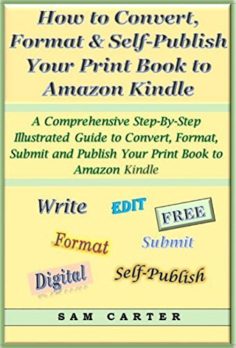 How to Convert, Format, and Self-Publish Your Print Book to an Amazon Kindle Format: A Comprehensive Step-by-Step Illustrated Guide to Convert, Format, Submit and Publish Your Book to Amazon Kindle Sam Carter