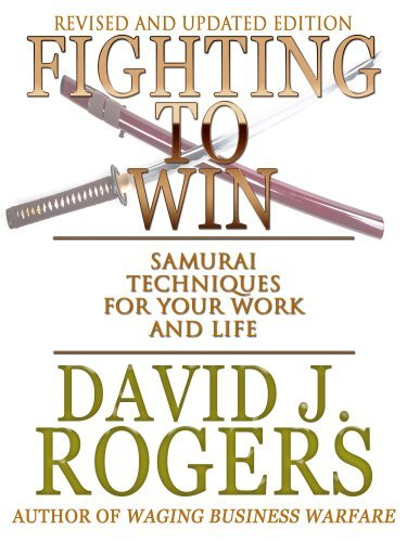 Fighting to Win: Samurai Techniques for Your Work and Life David J. Rogers