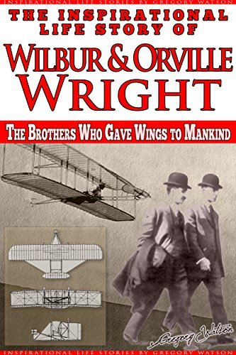 Wright Brothers - The Inspirational Life Story of Wilbur and Orville Wright: The Brothers who Gave Wings to Mankind (Inspirational Life Stories Gregory Watson Book 20) by Gregory Watson