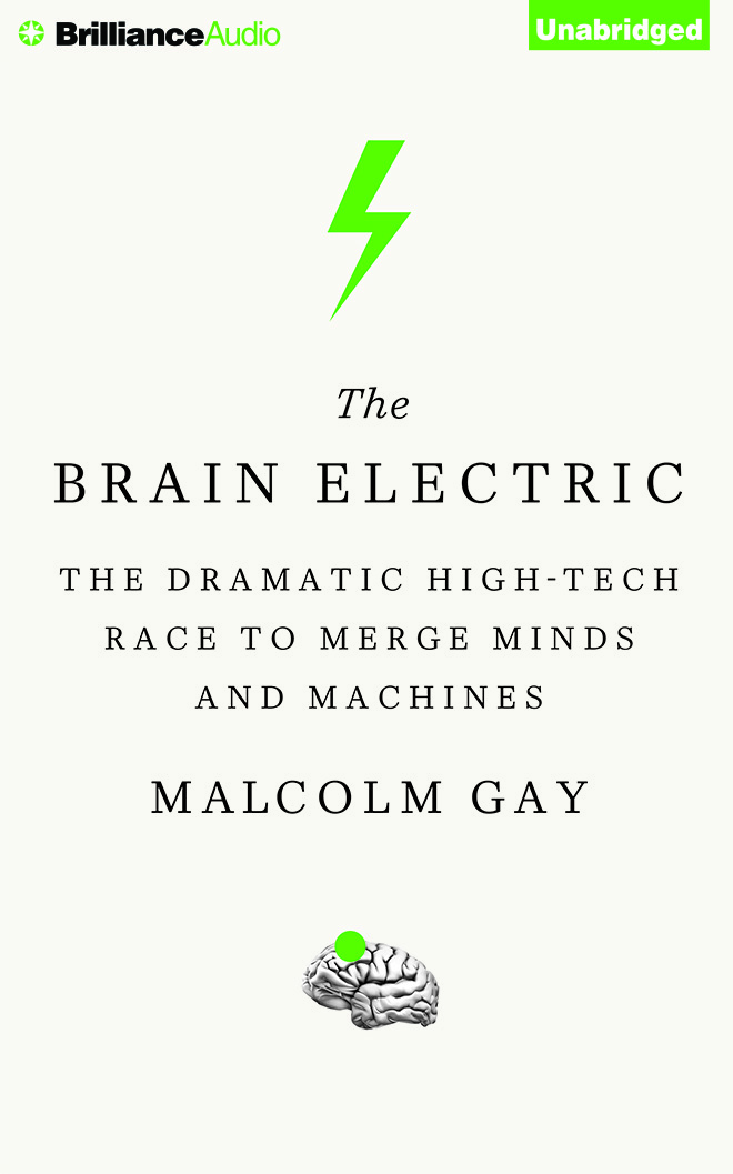 Brain Electric, The: The Dramatic High-Tech Race to Merge Minds and Machines  by  Malcolm Gay