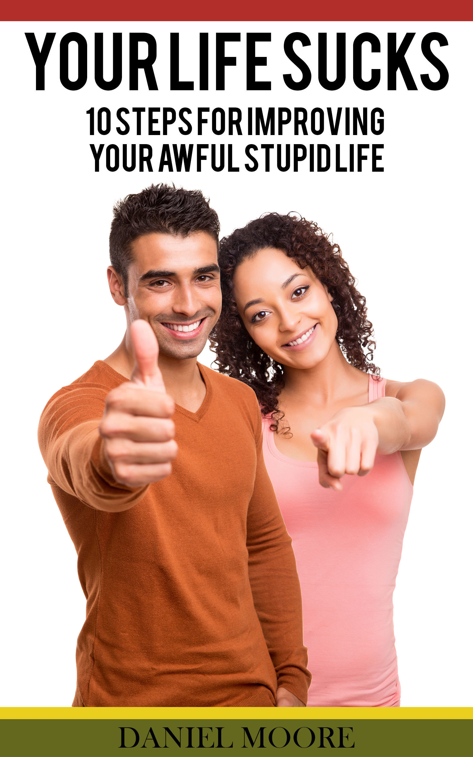 Your Life Sucks: 10 Steps For Improving Your Awful Stupid Life  by  Daniel Moore