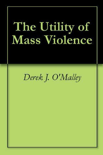 The Utility of Mass Violence  by  Derek J. OMalley