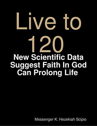 Live to 120, Die Healthily: New Scientific Data Suggest Faith In God Can Prolong Life World Under Gods Judgement Messenger K. Hezekiah Scipio