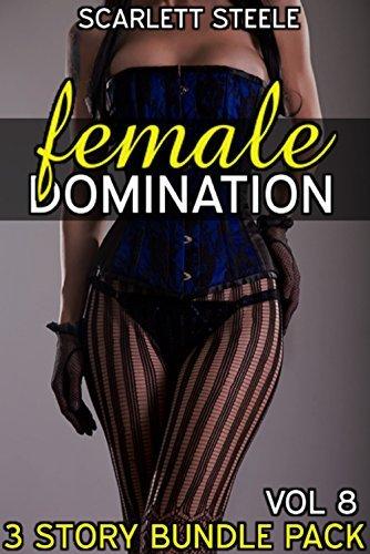 Female Domination -Volume 8 (Femdom, Pegged  by  Female Gangs, Husband Sissification, CFNM, Male Humiliation, Feminization, Facesitting, Ballbusting Women) - 3 story bundle pack INCLUDES 2 FREE STORIES by Scarlett Steele