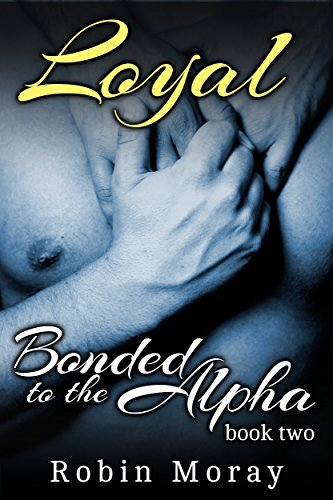Loyal (Bonded to the Alpha #2) Robin Moray