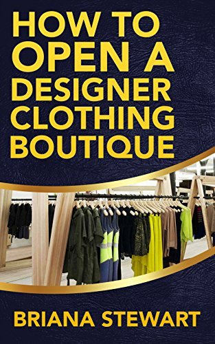 How to Open a Designer Clothing Boutique: The Simple Guide to Starting a Designer Clothing Boutique: How to Open a Designer Clothing Boutique Guide  by  Briana Stewart
