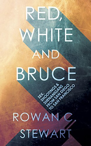 Red, White and Bruce: Sex, shootings and shenanigans from San Diego to San Francisco Rowan C. Stewart