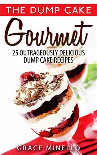 Dump Cake Gourmet: 25 Outrageously Delicious Dump Cake Recipes (Dump Cake Quick and Easy Fun Recipes Cookbook) Grace Minello