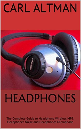 Headphones: The Complete Guide to Headphone Wireless MP3, Headphones Noise and Headphones Microphone  by  Carl Altman