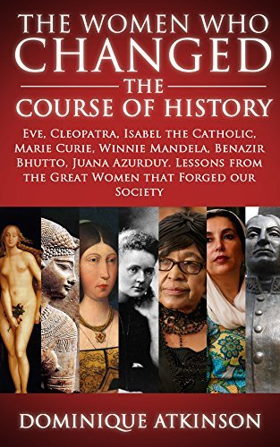 History: The Women who Changed the Course of History: Eve, Cleopatra, Isabel the Catholic, Marie Curie, Winnie Mandela, Benazir Bhutto. Lessons from Women ... Africa Italy Catholic Judaism Protestant)) Dominique Atkinson