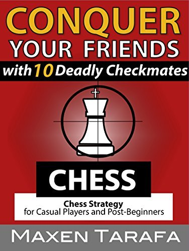 Chess: Conquer your Friends with 10 Deadly Checkmates: Chess Strategy for Casual Players and Post-Beginners (The Skill Artists Guide - Chess Strategy, Chess Books Book 4) Maxen Tarafa