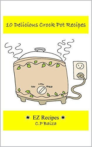 10 Delicious Crock Pot Recipes: EZ Recipes  by  C.P. Baiza