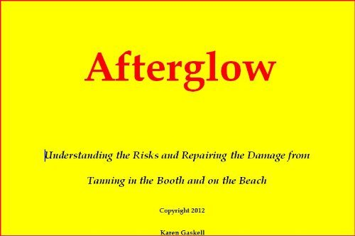 Afterglow - Understanding the Risks and Repairing the Damage from Tanning in the Booth and on the Beach Karen Gaskell