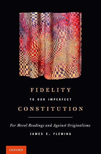 Fidelity to Our Imperfect Constitution: For Moral Readings and Against Originalisms  by  James E Fleming