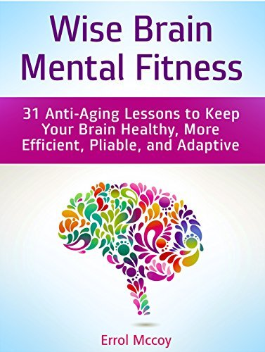 Wise Brain Mental Fitness: 31 Anti-Aging Lessons to Keep Your Brain Healthy, More Efficient, Pliable, and Adaptive Errol Mccoy