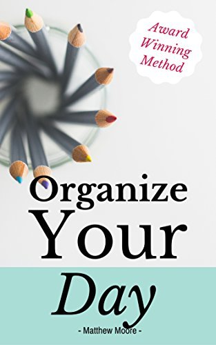 Organize Your Day: Learn How To Master Organization, Productivity, And Time Management Matthew Moore