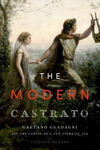 The Modern Castrato: Gaetano Guadagni and the Coming of a New Operatic Age  by  Patricia Howard