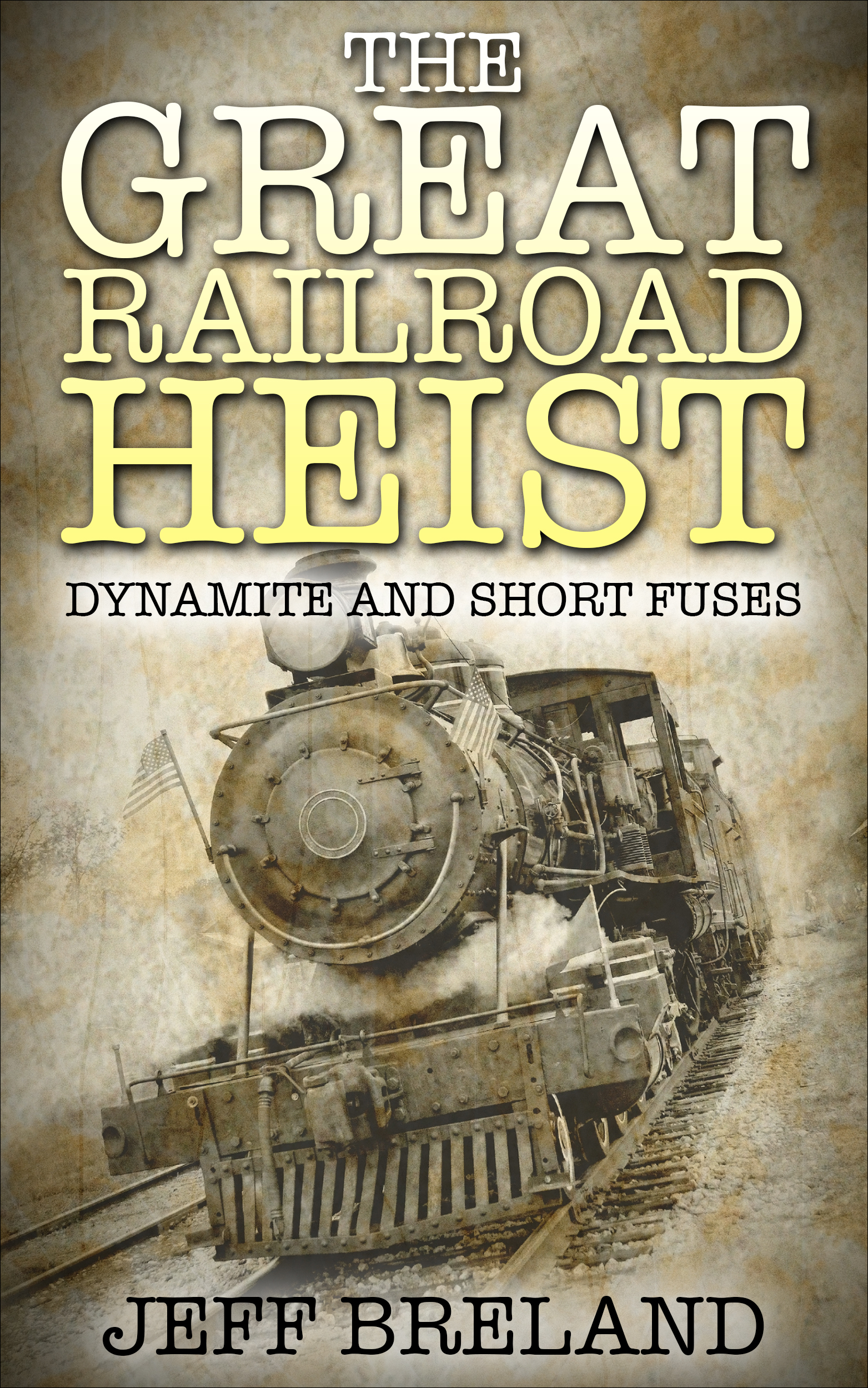 The Great Railroad Heist: Dynamite and Short Fuses. Jeff Breland