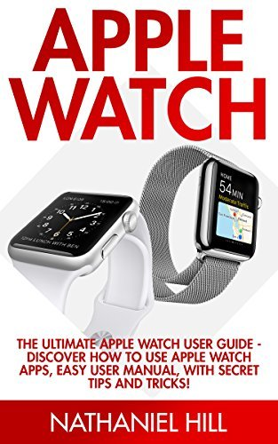 Apple Watch: The Ultimate Apple Watch User Guide - Discover How To Use Apple Watch Apps, Easy User Manual, With Secret Tips And Tricks! Nathaniel Hill