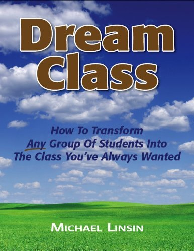 Dream Class Dream Class: How To Transform Any Group Of Students Into The Class Youve Always Wanted  by  Michael Linsin