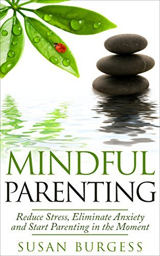 Mindful Parenting: Reduce Stress, Eliminate Anxiety and Start Parenting in the Moment  by  Susan Burgess