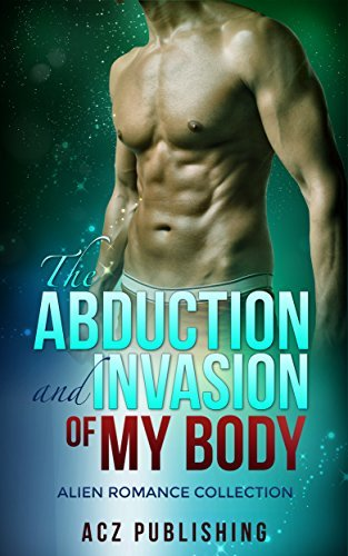 ALIEN ROMANCE: THE ABDUCTION AND INVASION OF MY BODY (ALIEN ROMANCE COLLECTION) New Adult romance contemporary college paranormal with new age fantasy  by  ACZ Publishing