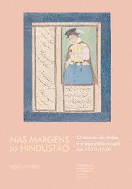 Nas margens do Hindustão: o Estado da Índia e a expansão mogol (ca. 1570-1640)  by  Jorge Manuel Flores