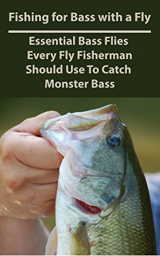 Fishing for Bass with a Fly: Essential Bass Flies Every Fly Fisherman Should Use To Catch Monster Bass Patrick Daniels