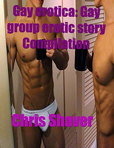 Gay Erotica: Gay Group Erotic Story Compilation Chris Shaver